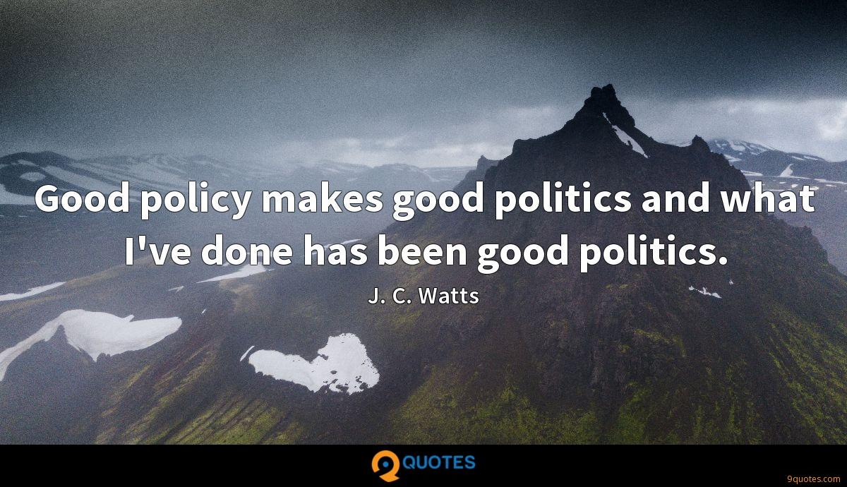 Good policy makes good politics and what I've done has been good politics.