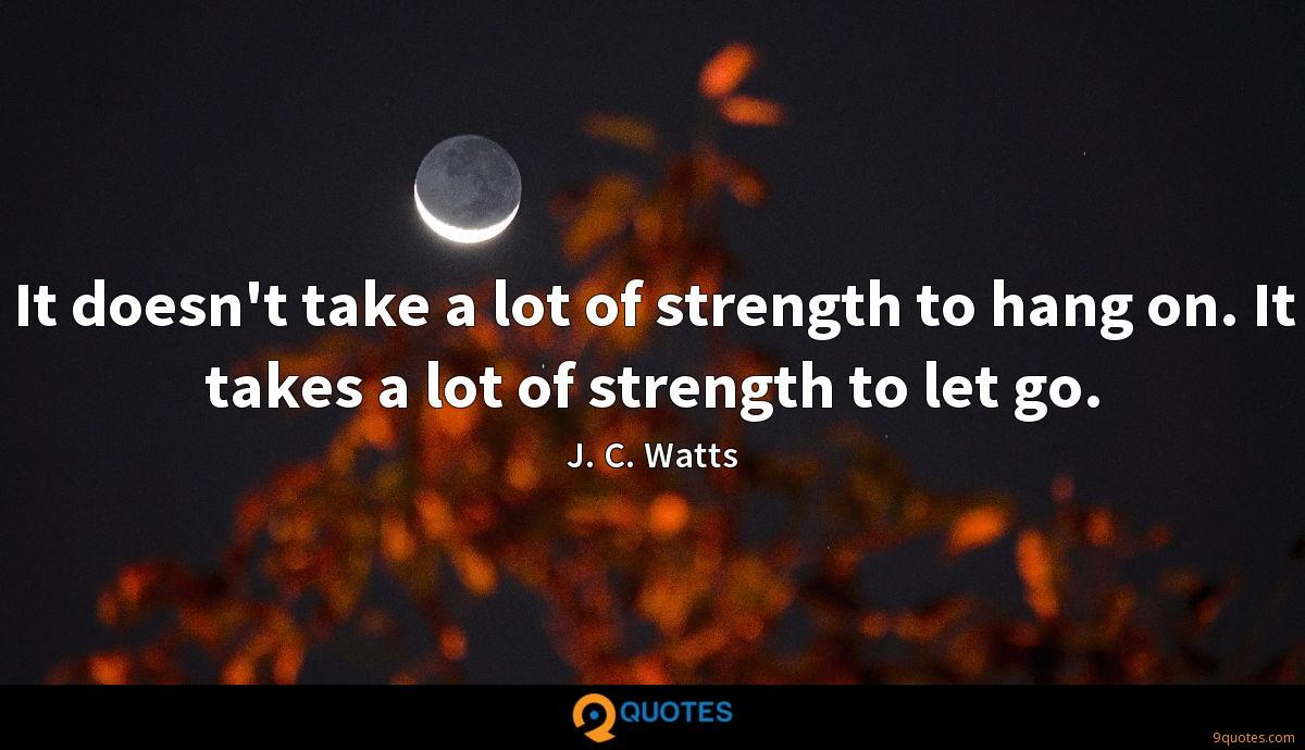 It doesn't take a lot of strength to hang on. It takes a lot of strength to let go.