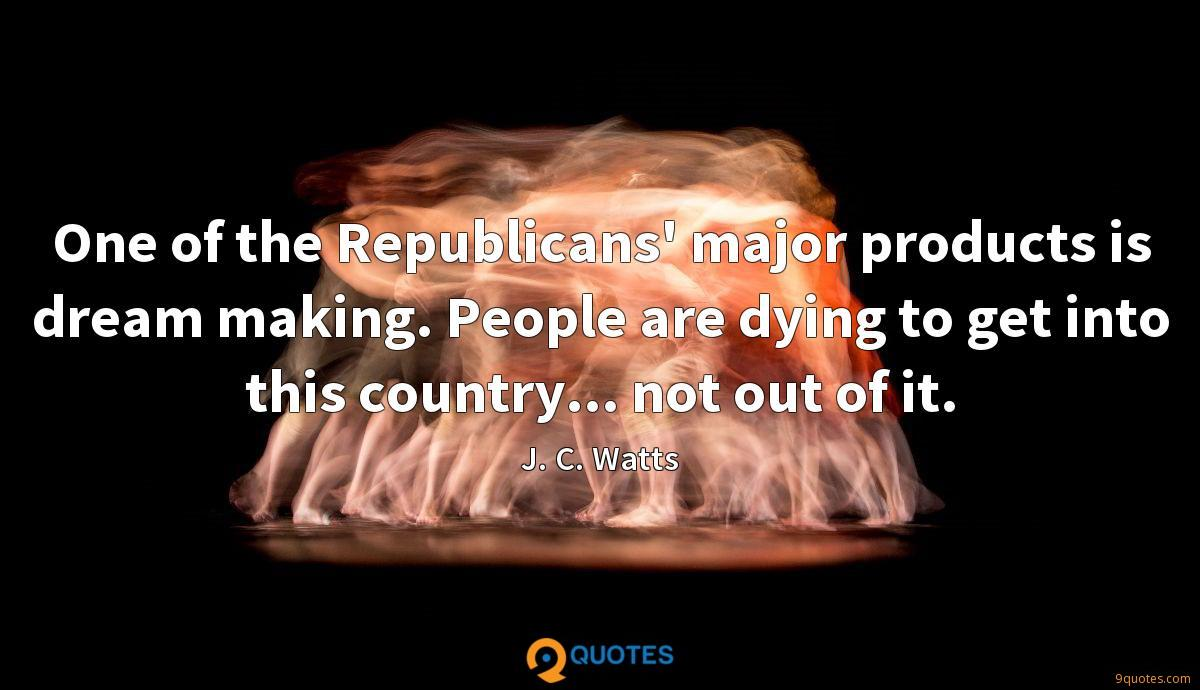 One of the Republicans' major products is dream making. People are dying to get into this country... not out of it.
