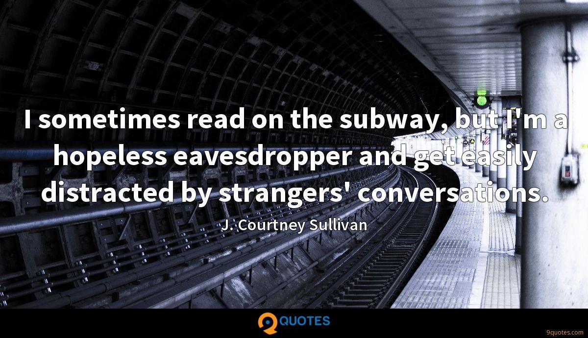 I sometimes read on the subway, but I'm a hopeless eavesdropper and get easily distracted by strangers' conversations.