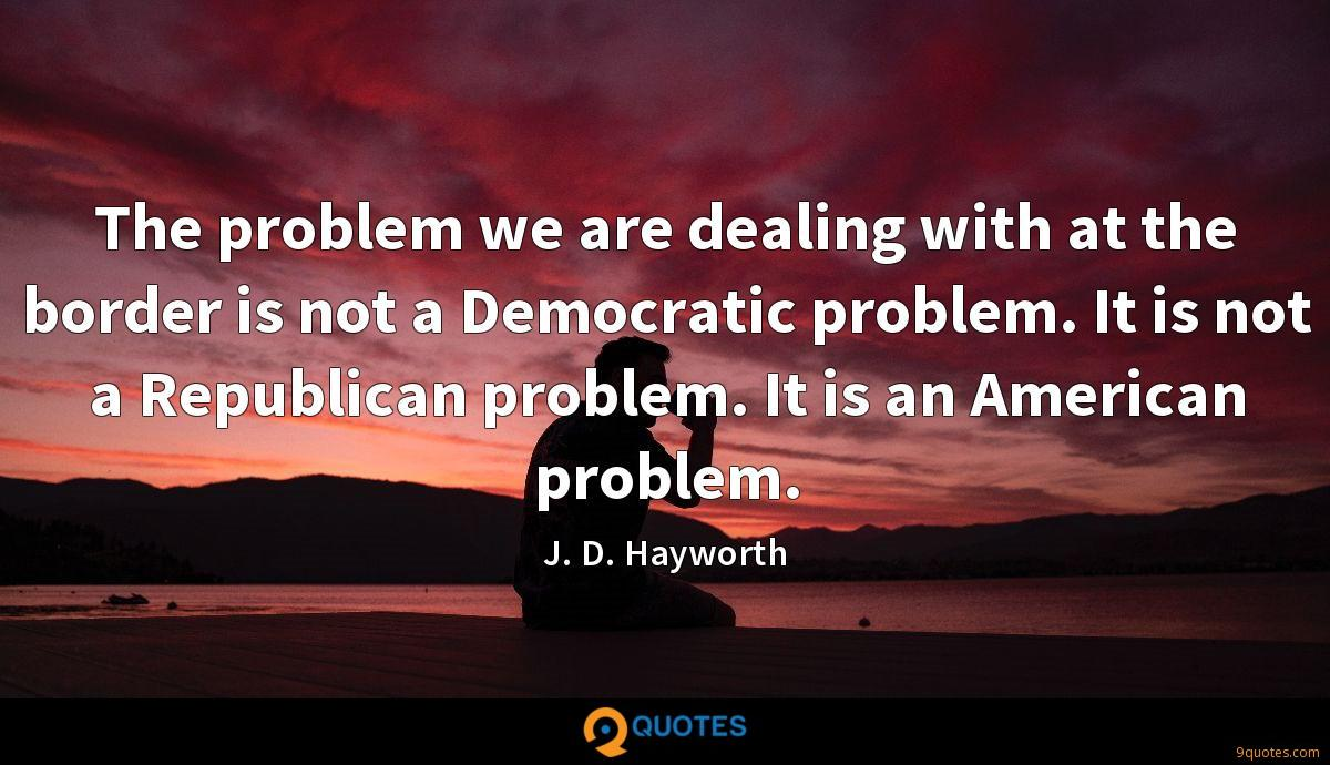 The problem we are dealing with at the border is not a Democratic problem. It is not a Republican problem. It is an American problem.