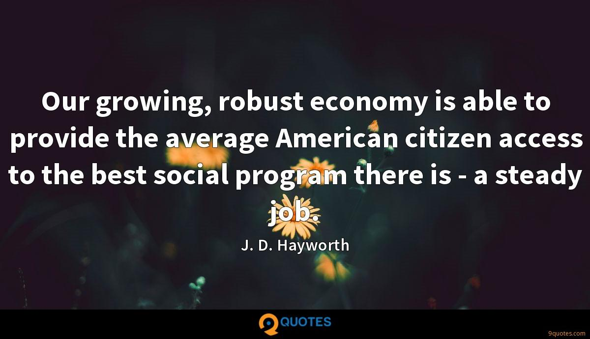 Our growing, robust economy is able to provide the average American citizen access to the best social program there is - a steady job.