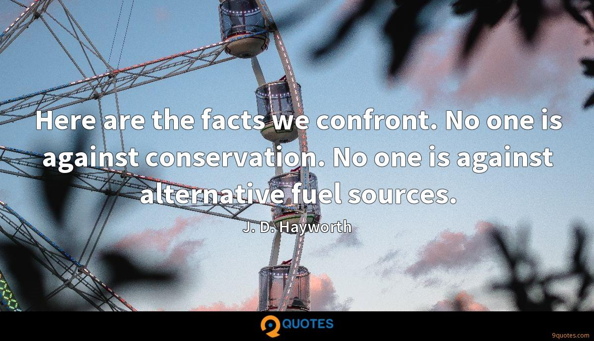 Here are the facts we confront. No one is against conservation. No one is against alternative fuel sources.