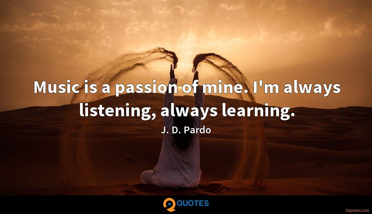Music is a passion of mine. I'm always listening, always learning.