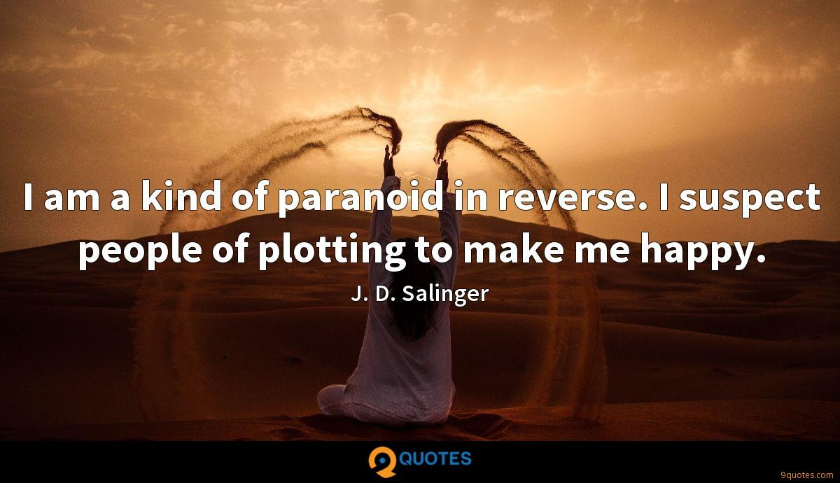 I am a kind of paranoid in reverse. I suspect people of plotting to make me happy.