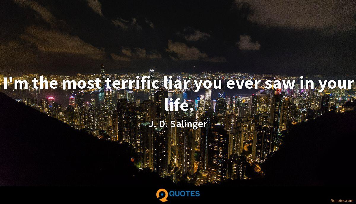 I'm the most terrific liar you ever saw in your life.