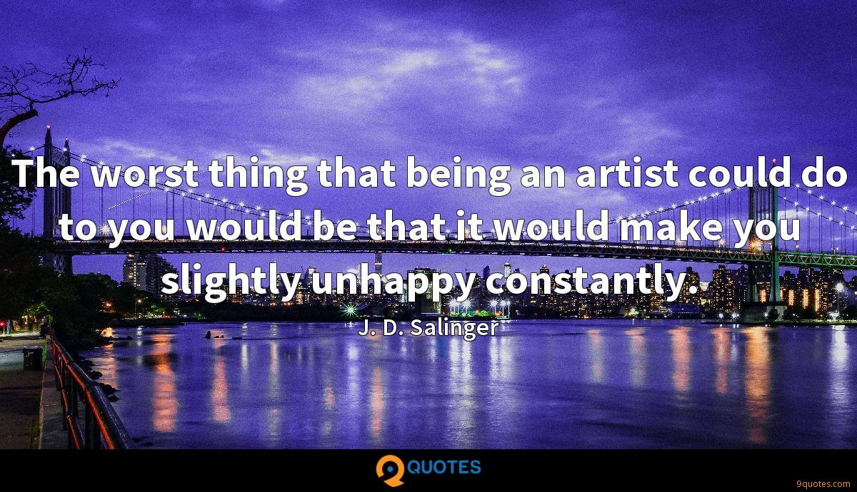 The worst thing that being an artist could do to you would be that it would make you slightly unhappy constantly.