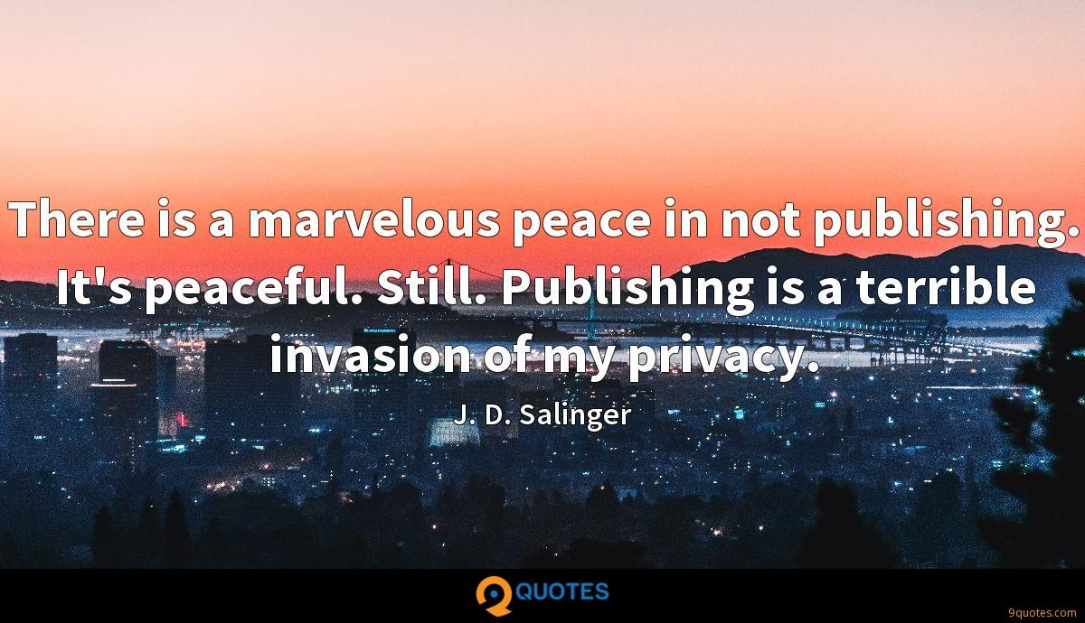 There is a marvelous peace in not publishing. It's peaceful. Still. Publishing is a terrible invasion of my privacy.