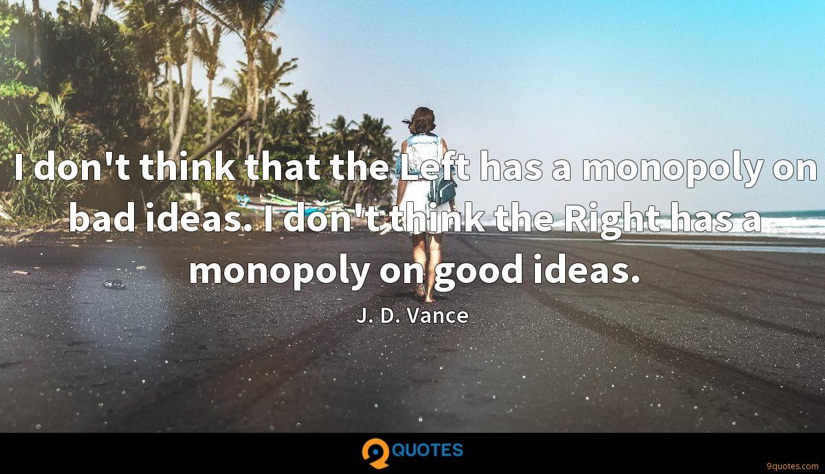 I don't think that the Left has a monopoly on bad ideas. I don't think the Right has a monopoly on good ideas.
