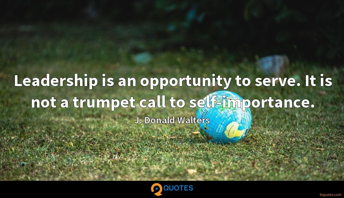 Leadership is an opportunity to serve. It is not a trumpet call to self-importance.