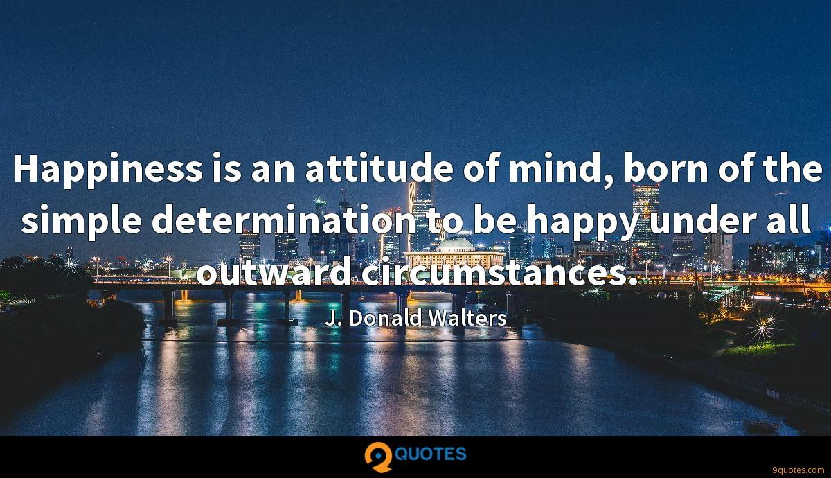 Happiness is an attitude of mind, born of the simple determination to be happy under all outward circumstances.