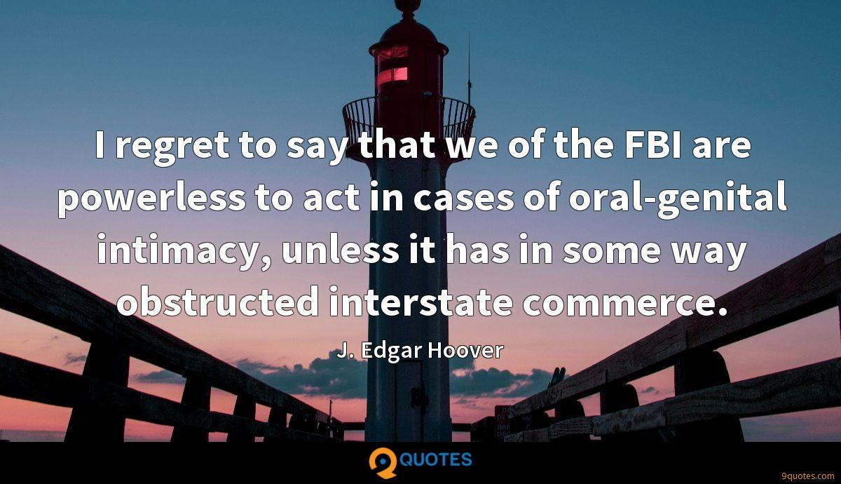 I regret to say that we of the FBI are powerless to act in cases of oral-genital intimacy, unless it has in some way obstructed interstate commerce.