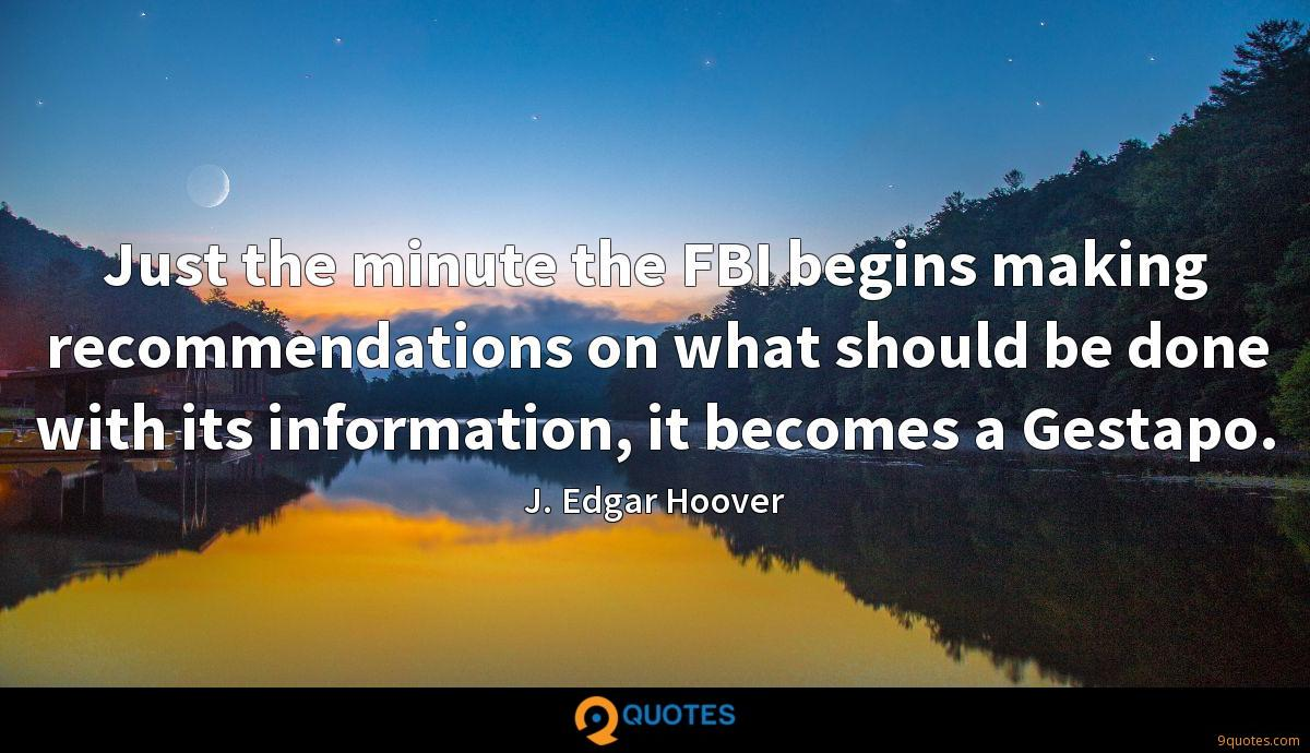 Just the minute the FBI begins making recommendations on what should be done with its information, it becomes a Gestapo.