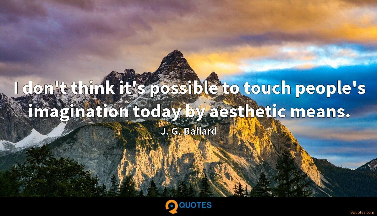 I don't think it's possible to touch people's imagination today by aesthetic means.