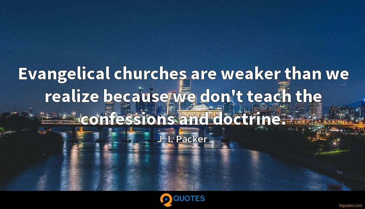 Evangelical churches are weaker than we realize because we don't teach the confessions and doctrine.
