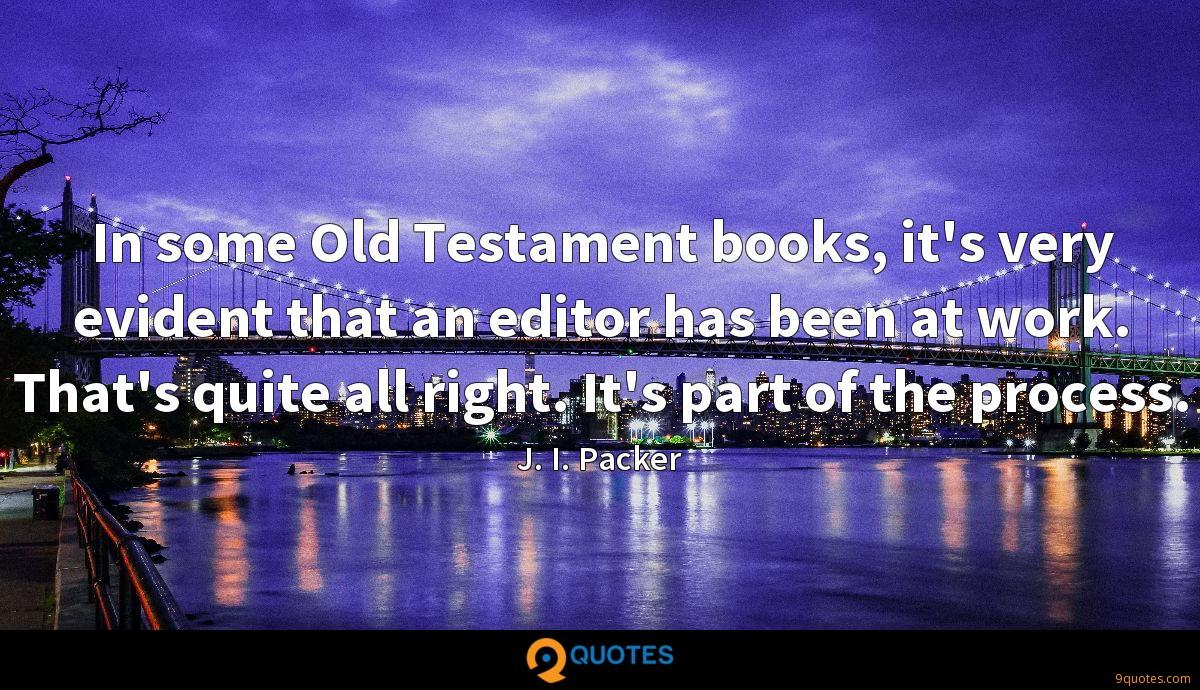 In some Old Testament books, it's very evident that an editor has been at work. That's quite all right. It's part of the process.