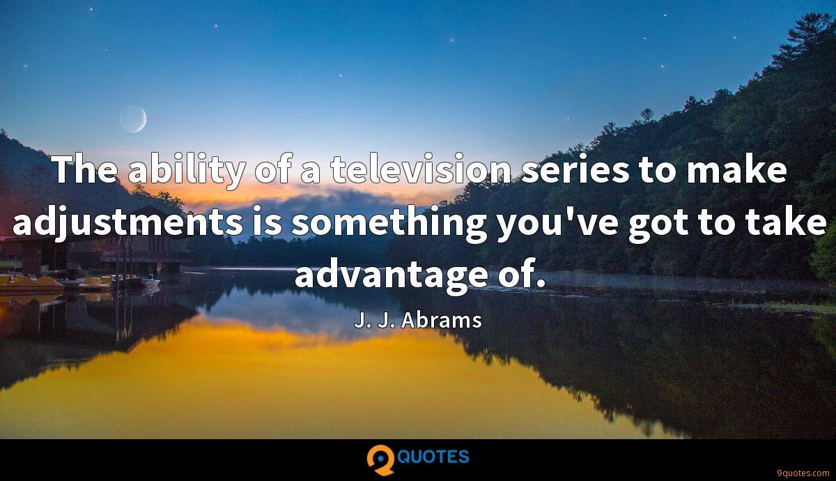 The ability of a television series to make adjustments is something you've got to take advantage of.