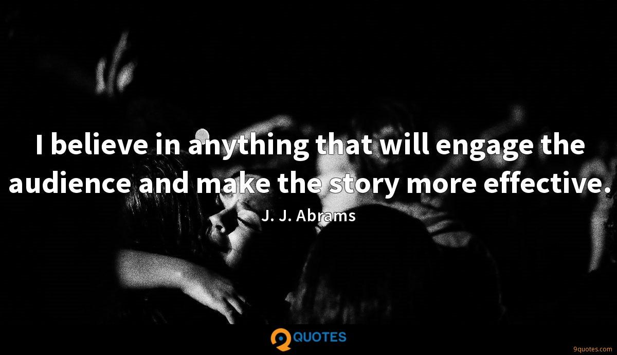 I believe in anything that will engage the audience and make the story more effective.