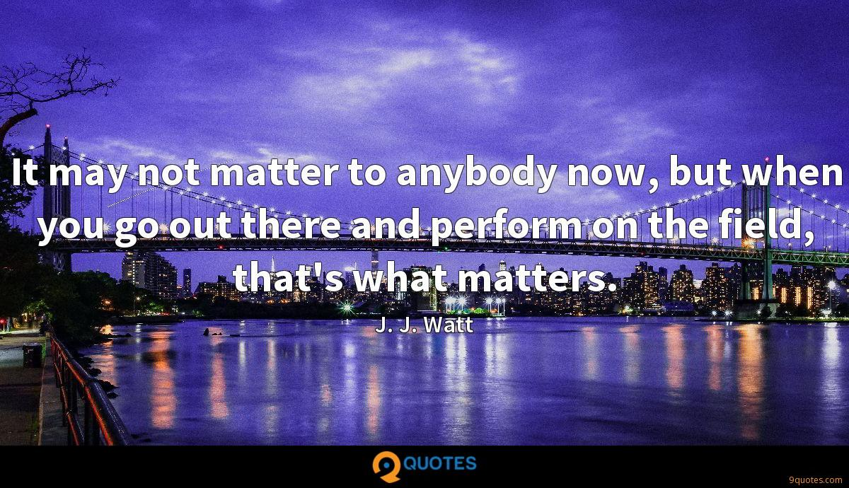 It may not matter to anybody now, but when you go out there and perform on the field, that's what matters.