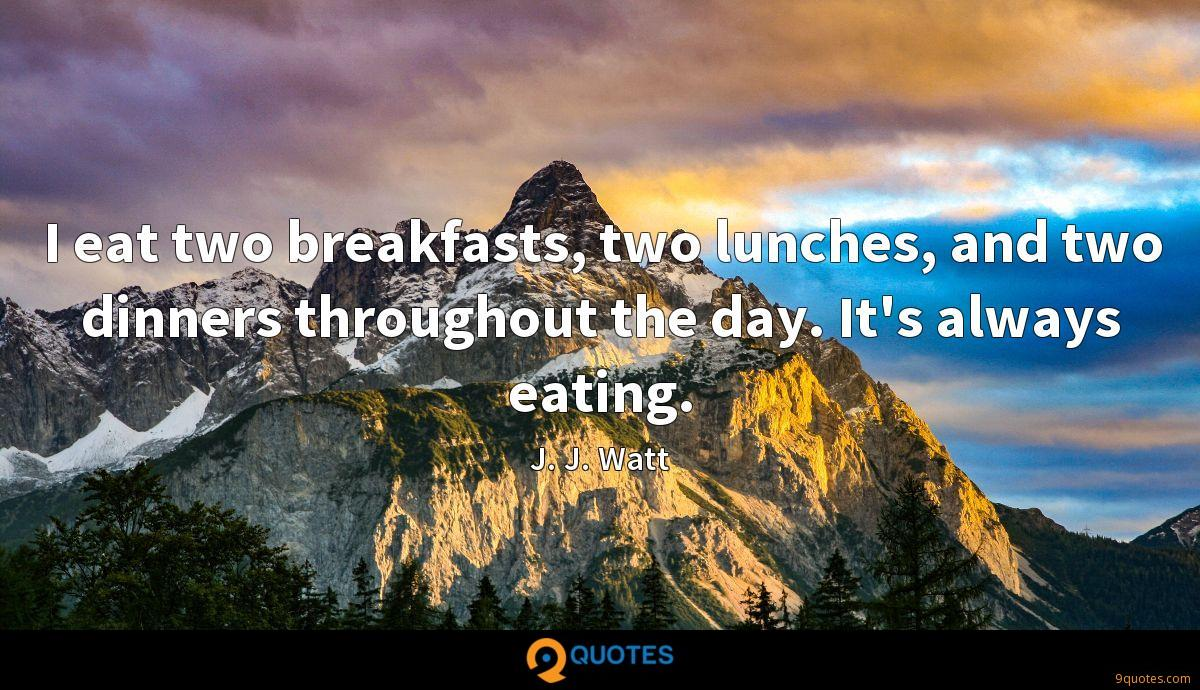 I eat two breakfasts, two lunches, and two dinners throughout the day. It's always eating.