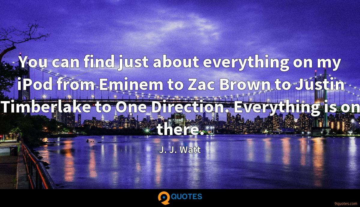 You can find just about everything on my iPod from Eminem to Zac Brown to Justin Timberlake to One Direction. Everything is on there.