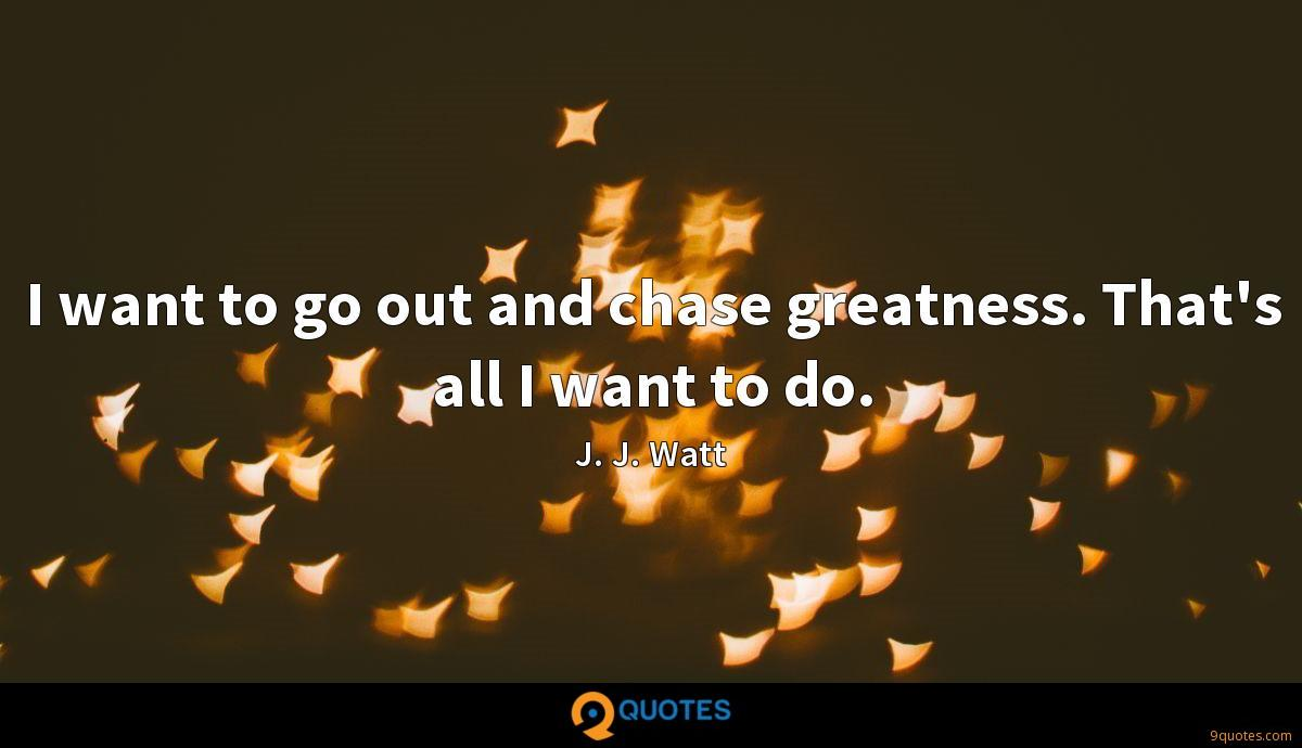 I want to go out and chase greatness. That\'s all I want ...