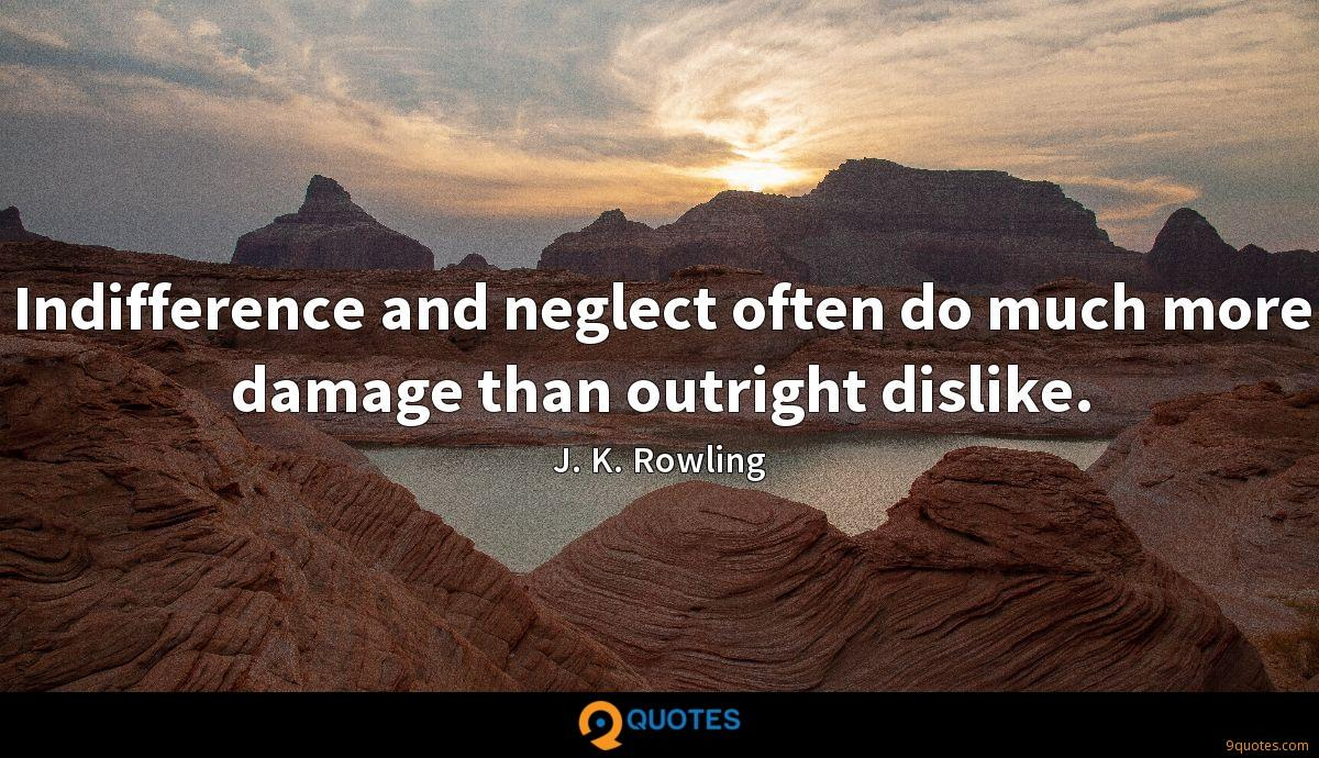 Indifference and neglect often do much more damage than outright dislike.