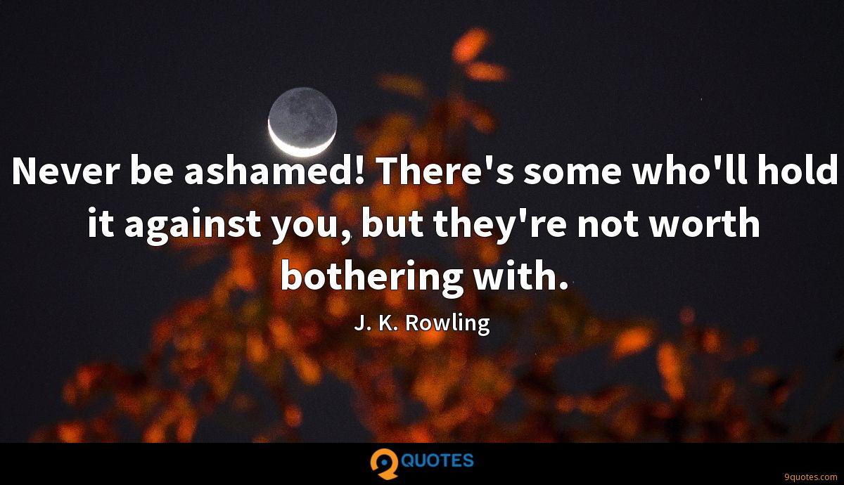 Never be ashamed! There's some who'll hold it against you, but they're not worth bothering with.