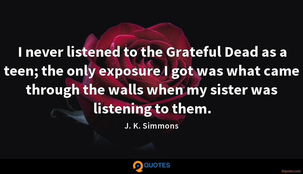 I never listened to the Grateful Dead as a teen; the only exposure I got was what came through the walls when my sister was listening to them.