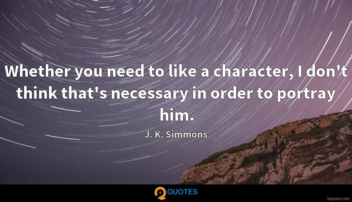 Whether you need to like a character, I don't think that's necessary in order to portray him.