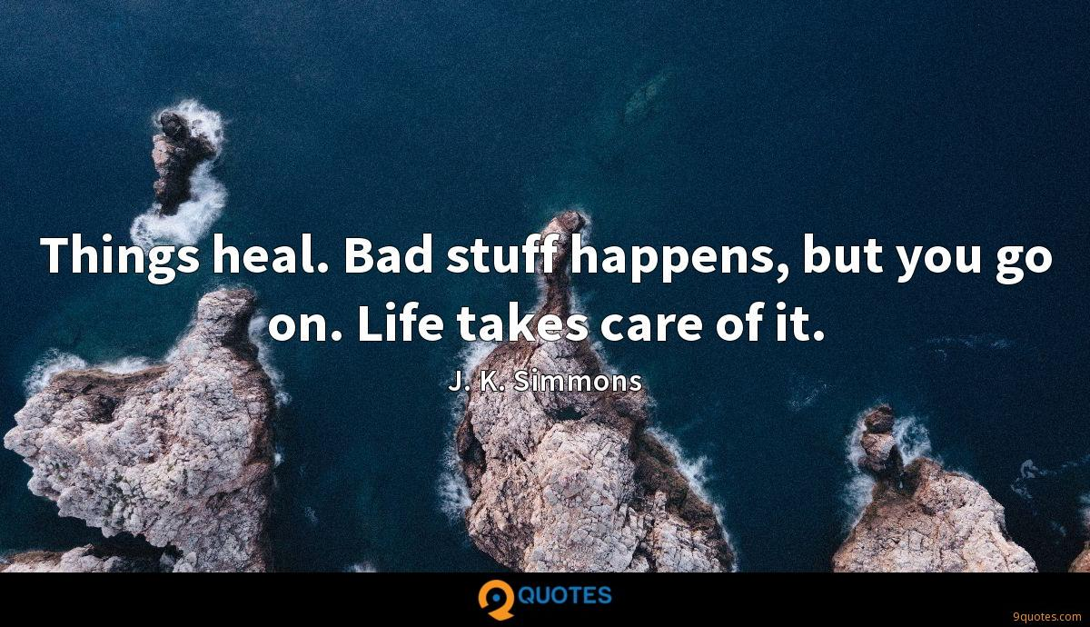 Things heal. Bad stuff happens, but you go on. Life takes care of it.