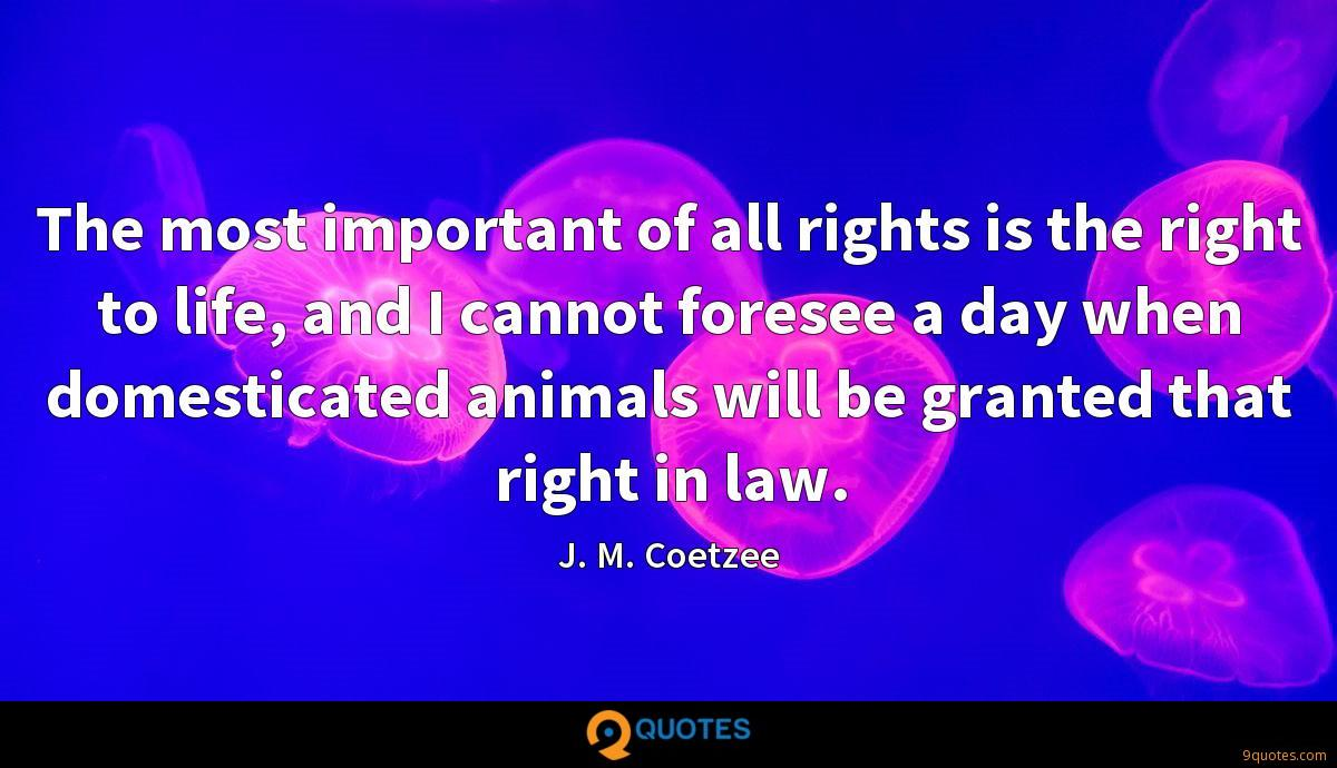 The most important of all rights is the right to life, and I cannot foresee a day when domesticated animals will be granted that right in law.