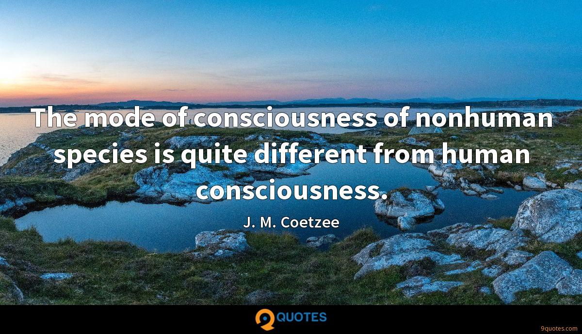 The mode of consciousness of nonhuman species is quite different from human consciousness.