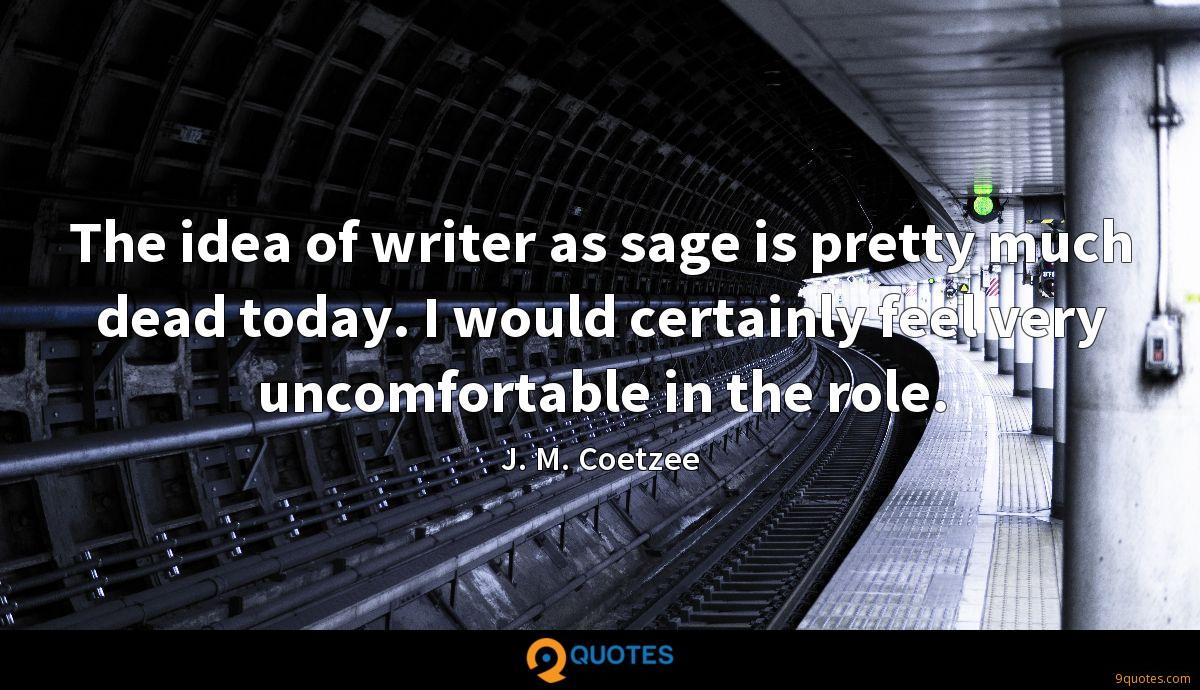 The idea of writer as sage is pretty much dead today. I would certainly feel very uncomfortable in the role.