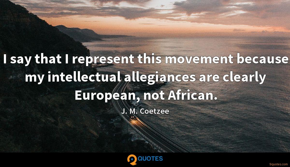 I say that I represent this movement because my intellectual allegiances are clearly European, not African.