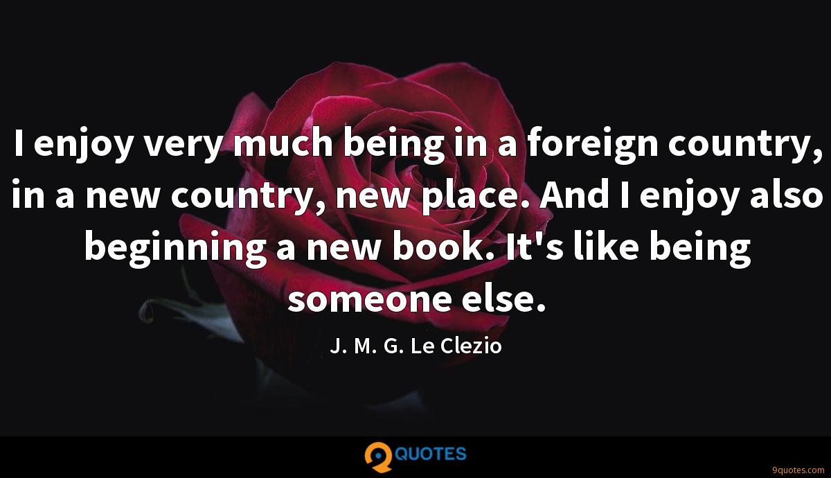 I enjoy very much being in a foreign country, in a new country, new place. And I enjoy also beginning a new book. It's like being someone else.