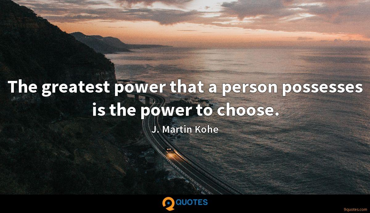 The greatest power that a person possesses is the power to choose.