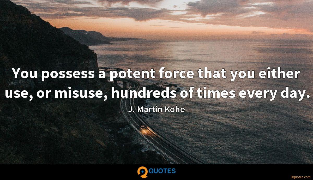 You possess a potent force that you either use, or misuse, hundreds of times every day.
