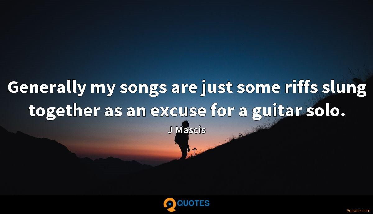 Generally my songs are just some riffs slung together as an excuse for a guitar solo.