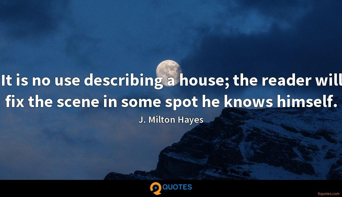 It is no use describing a house; the reader will fix the scene in some spot he knows himself.