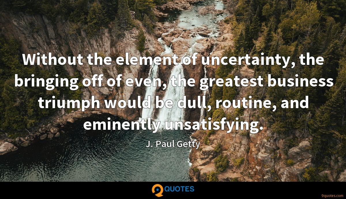 Without the element of uncertainty, the bringing off of even, the greatest business triumph would be dull, routine, and eminently unsatisfying.