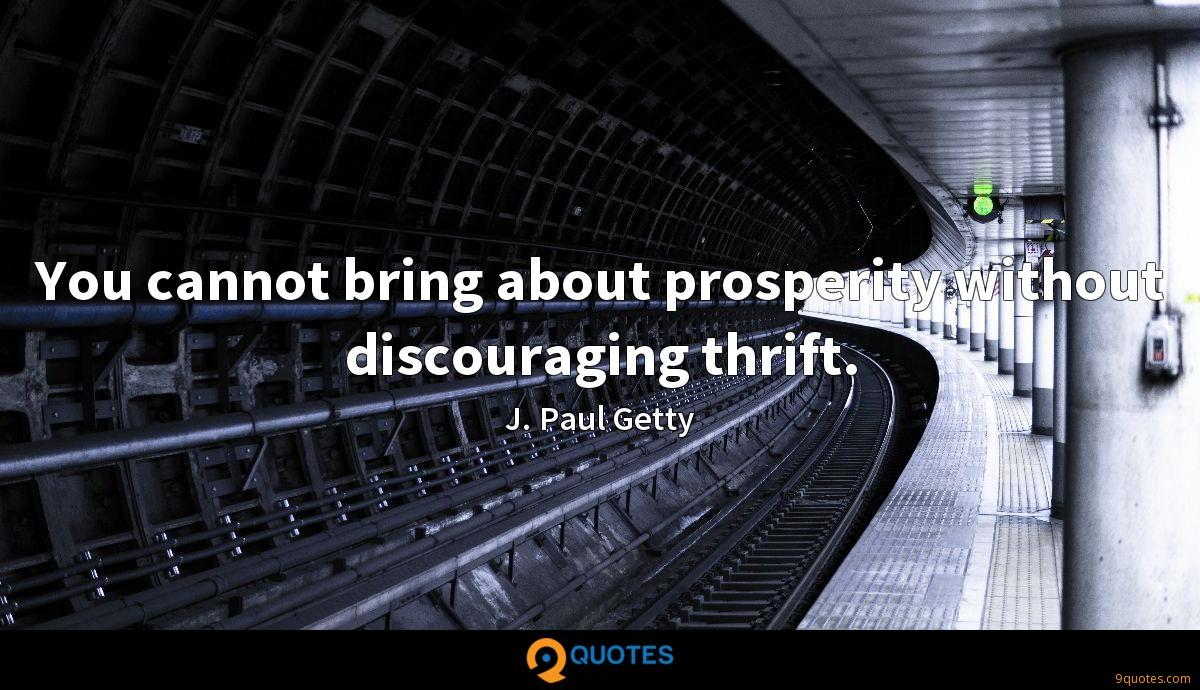 You cannot bring about prosperity without discouraging thrift.