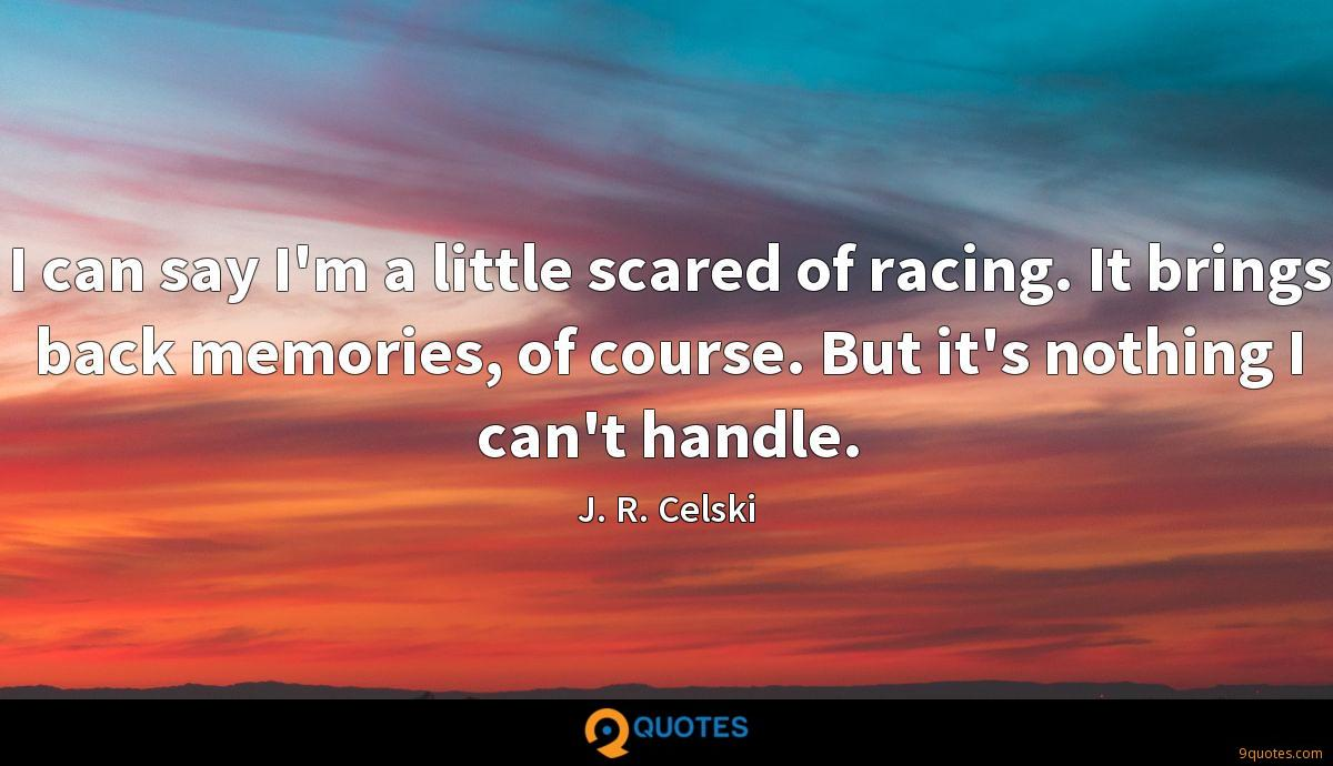 I can say I'm a little scared of racing. It brings back memories, of course. But it's nothing I can't handle.