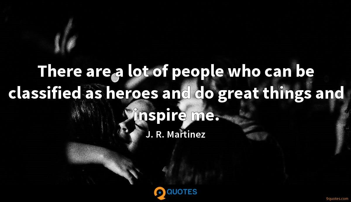 There are a lot of people who can be classified as heroes and do great things and inspire me.