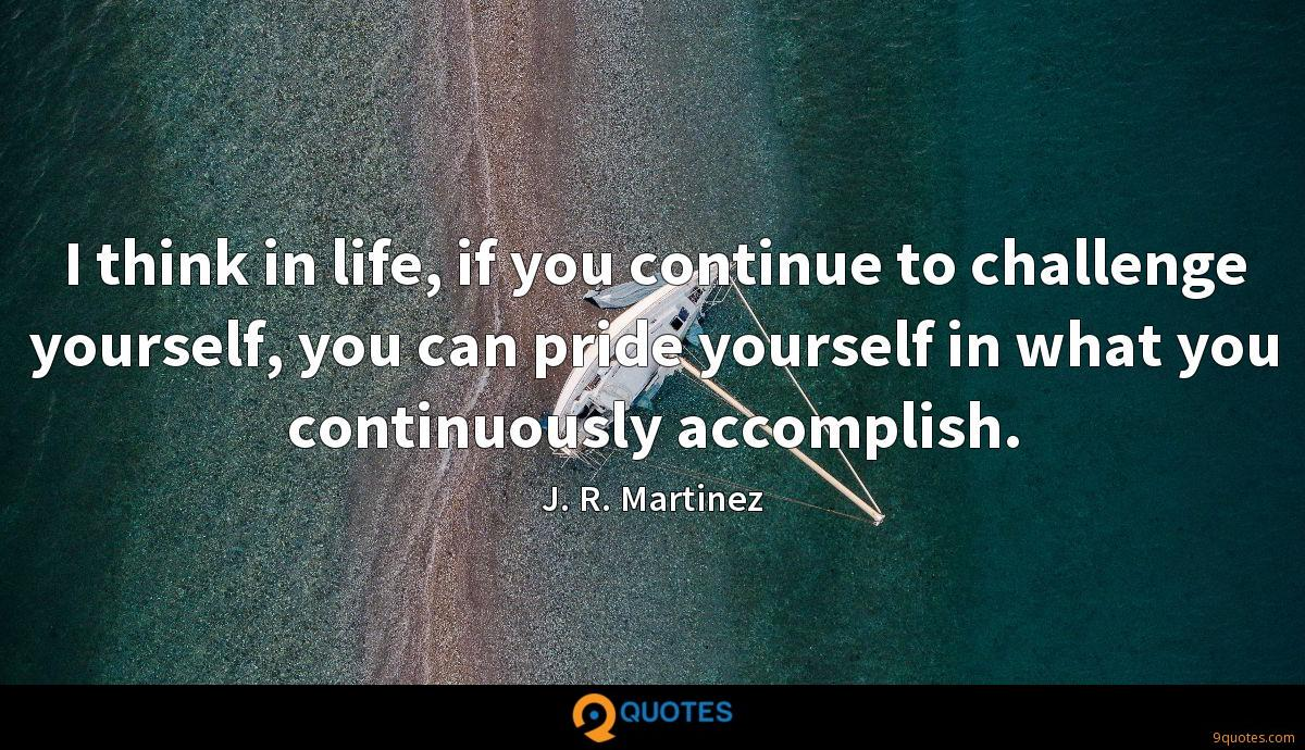 I think in life, if you continue to challenge yourself, you can pride yourself in what you continuously accomplish.