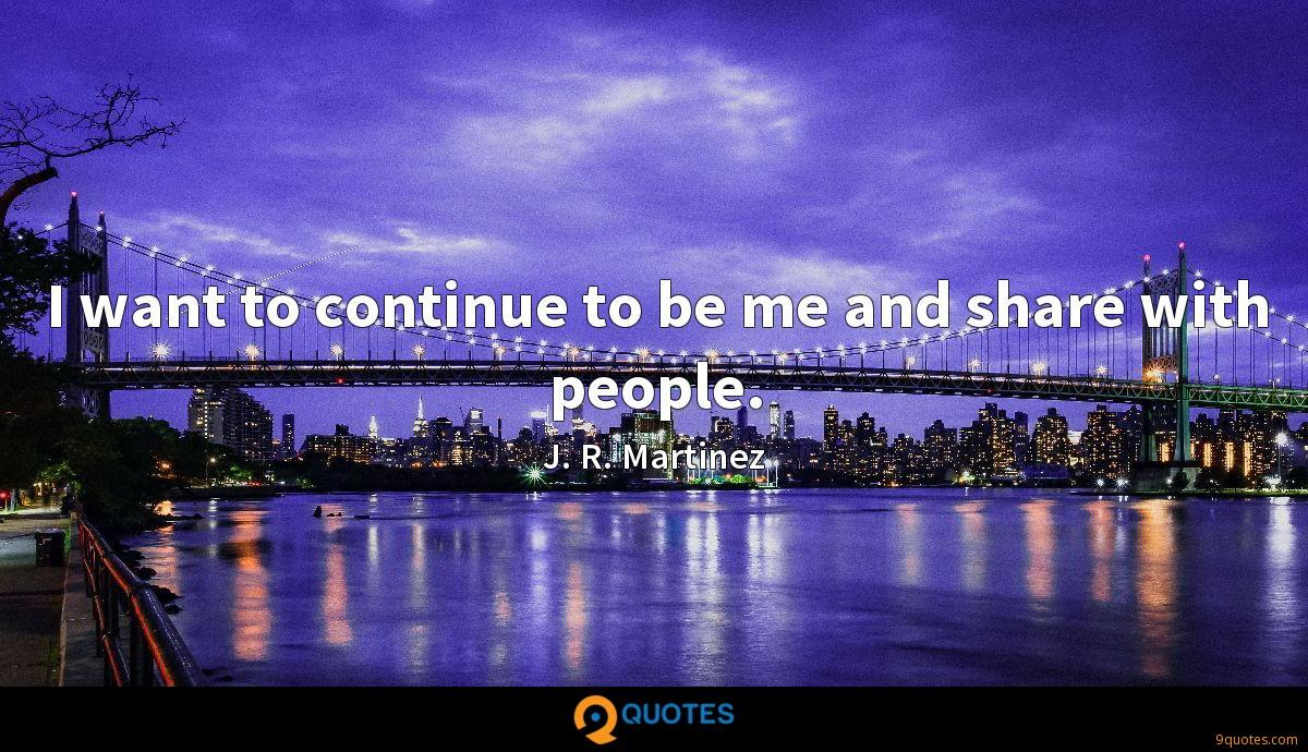 I want to continue to be me and share with people.