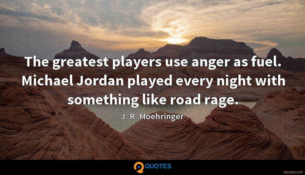 The greatest players use anger as fuel. Michael Jordan played every night with something like road rage.