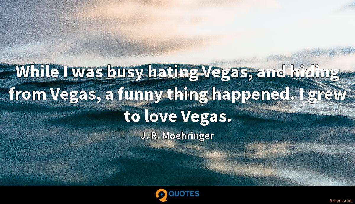 While I was busy hating Vegas, and hiding from Vegas, a funny thing happened. I grew to love Vegas.