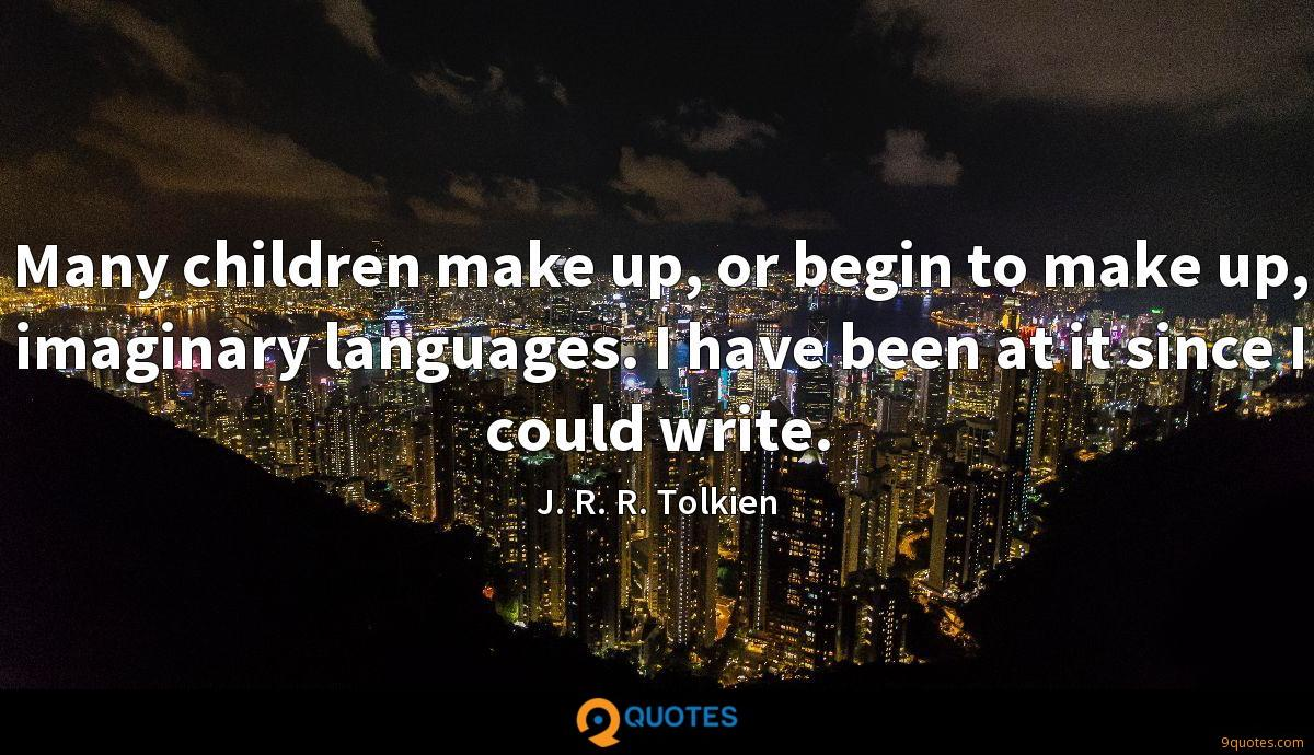 Many children make up, or begin to make up, imaginary languages. I have been at it since I could write.