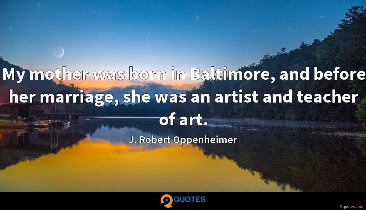My mother was born in Baltimore, and before her marriage, she was an artist and teacher of art.